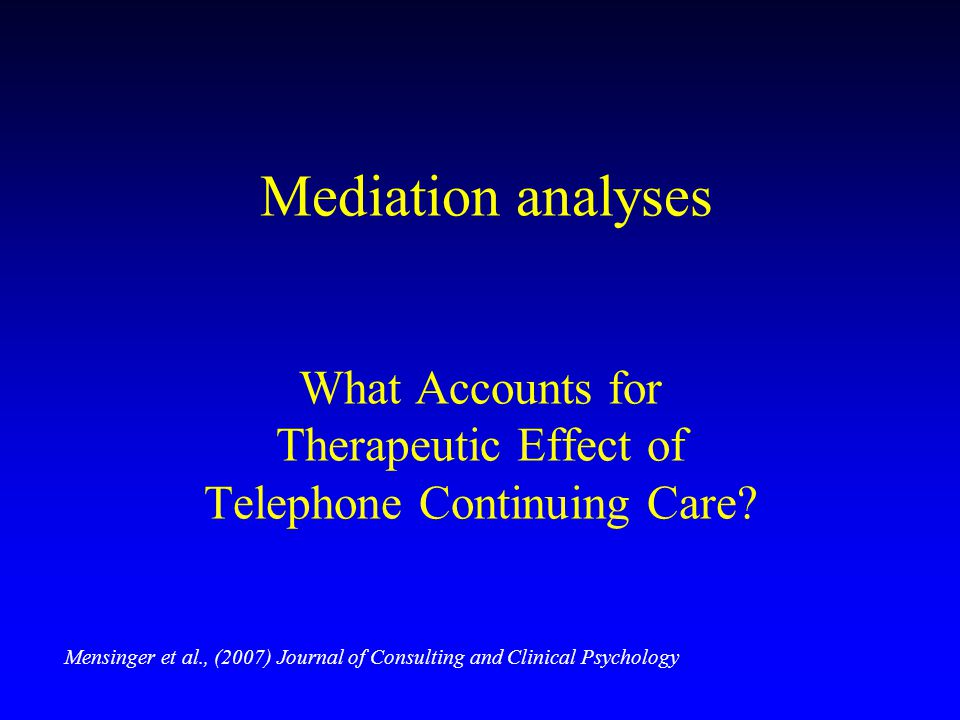 Mediation analyses What Accounts for Therapeutic Effect of Telephone Continuing Care? Mensinger et al., (2007) Journal of Consulting and Clinical Psyc