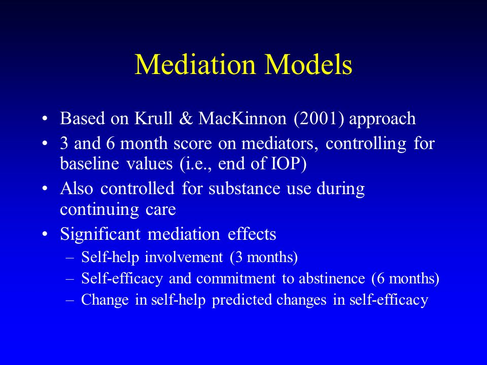 Mediation Models Based on Krull & MacKinnon (2001) approach 3 and 6 month score on mediators, controlling for baseline values (i.e., end of IOP) Also controlled for substance use during continuing care Significant mediation effects –Self-help involvement (3 months) –Self-efficacy and commitment to abstinence (6 months) –Change in self-help predicted changes in self-efficacy