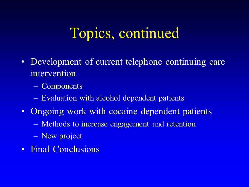 Topics, continued Development of current telephone continuing care intervention –Components –Evaluation with alcohol dependent patients Ongoing work with cocaine dependent patients –Methods to increase engagement and retention –New project Final Conclusions