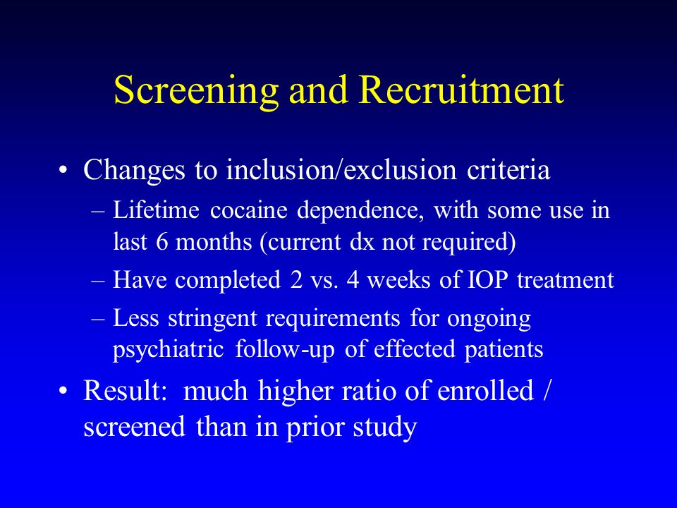 Screening and Recruitment Changes to inclusion/exclusion criteria –Lifetime cocaine dependence, with some use in last 6 months (current dx not required) –Have completed 2 vs.