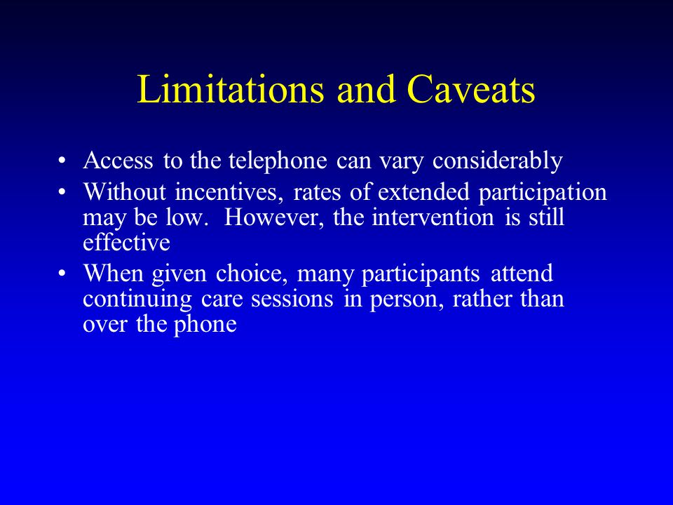 Limitations and Caveats Access to the telephone can vary considerably Without incentives, rates of extended participation may be low.