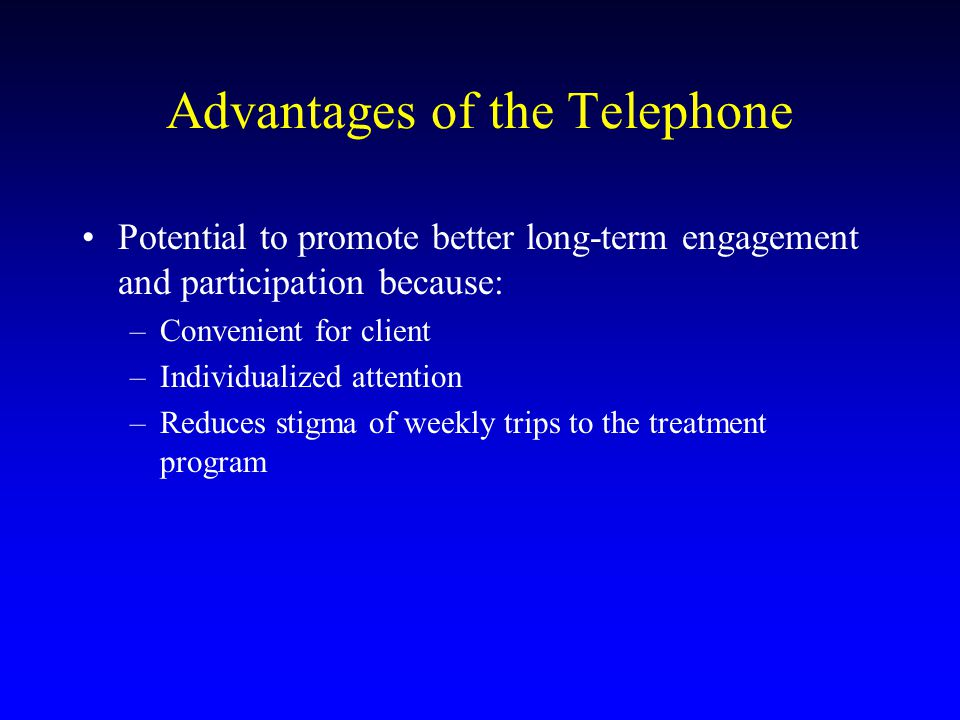 Advantages of the Telephone Potential to promote better long-term engagement and participation because: –Convenient for client –Individualized attention –Reduces stigma of weekly trips to the treatment program