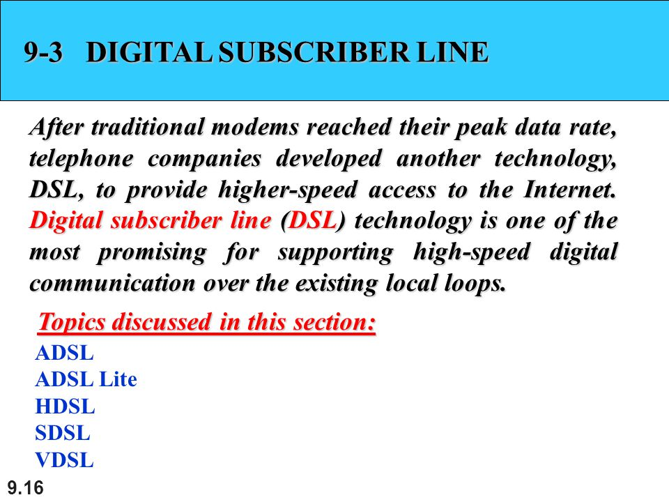 9.16 9-3 DIGITAL SUBSCRIBER LINE After traditional modems reached their peak data rate, telephone companies developed another technology, DSL, to provide higher-speed access to the Internet.