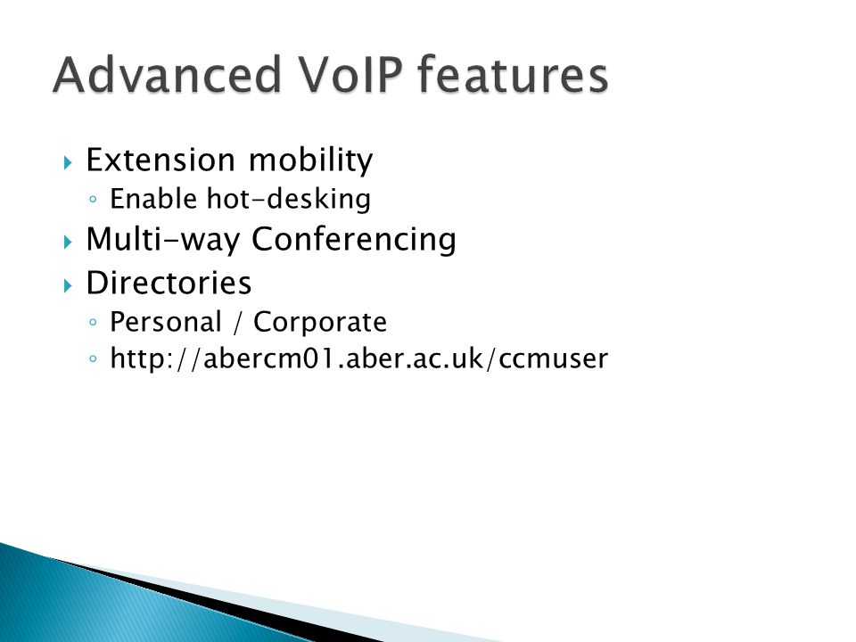 Extension mobility ◦ Enable hot-desking  Multi-way Conferencing  Directories ◦ Personal / Corporate ◦ http://abercm01.aber.ac.uk/ccmuser