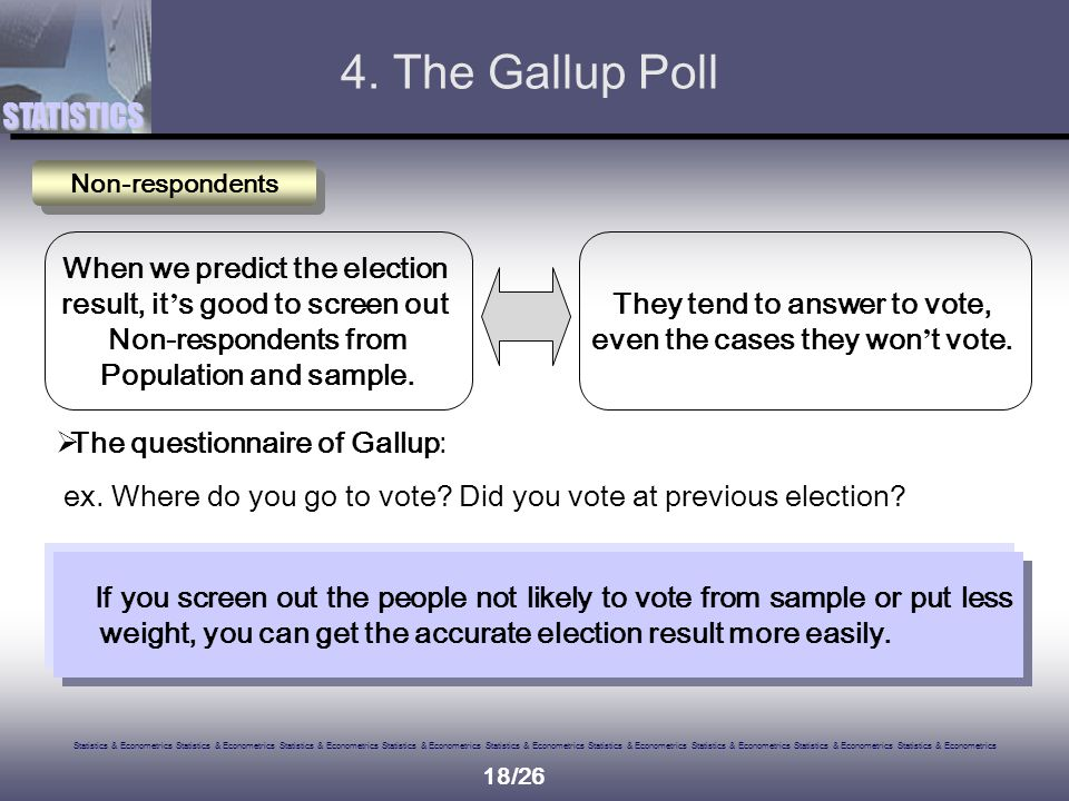 Statistics & Econometrics Statistics & Econometrics Statistics & Econometrics Statistics & Econometrics Statistics & Econometrics Statistics & Econometrics Statistics & Econometrics Statistics & Econometrics Statistics & Econometrics STATISTICS 18/26 Non-respondents When we predict the election result, it ' s good to screen out Non-respondents from Population and sample.