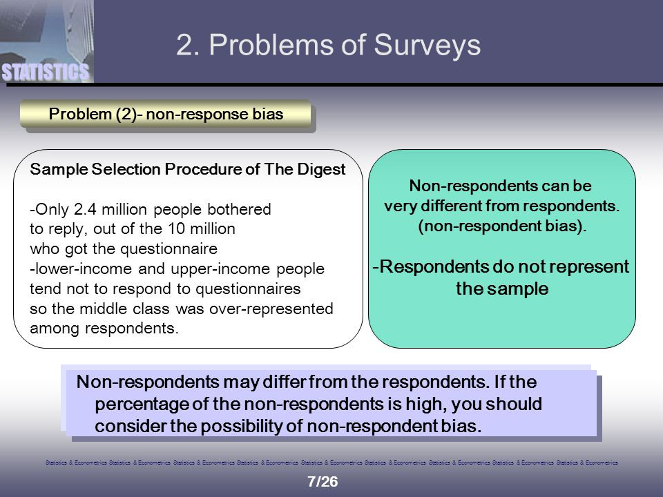 Statistics & Econometrics Statistics & Econometrics Statistics & Econometrics Statistics & Econometrics Statistics & Econometrics Statistics & Econometrics Statistics & Econometrics Statistics & Econometrics Statistics & Econometrics STATISTICS 7/26 Problem (2)- non-response bias Sample Selection Procedure of The Digest -Only 2.4 million people bothered to reply, out of the 10 million who got the questionnaire -lower-income and upper-income people tend not to respond to questionnaires so the middle class was over-represented among respondents.