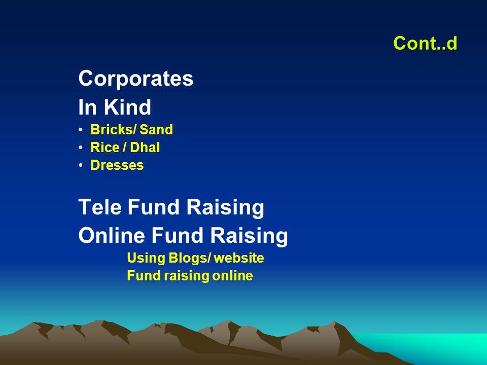 Cont..d Corporates In Kind Bricks/ Sand Rice / Dhal Dresses Tele Fund Raising Online Fund Raising Using Blogs/ website Fund raising online