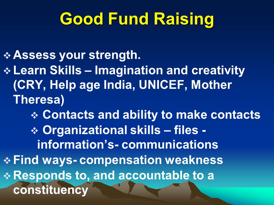 Good Fund Raising  Assess your strength.  Learn Skills – Imagination and creativity (CRY, Help age India, UNICEF, Mother Theresa)  Contacts and abi