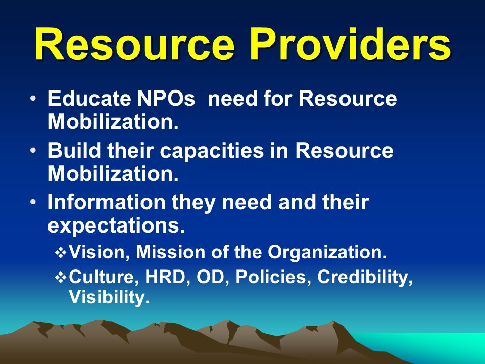 Resource Providers Educate NPOs need for Resource Mobilization. Build their capacities in Resource Mobilization. Information they need and their expec