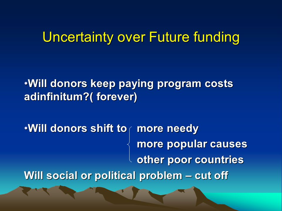 Uncertainty over Future funding Will donors keep paying program costs adinfinitum?( forever)Will donors keep paying program costs adinfinitum?( foreve