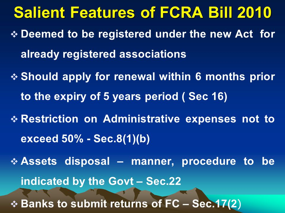 Salient Features of FCRA Bill 2010  Deemed to be registered under the new Act for already registered associations  Should apply for renewal within 6