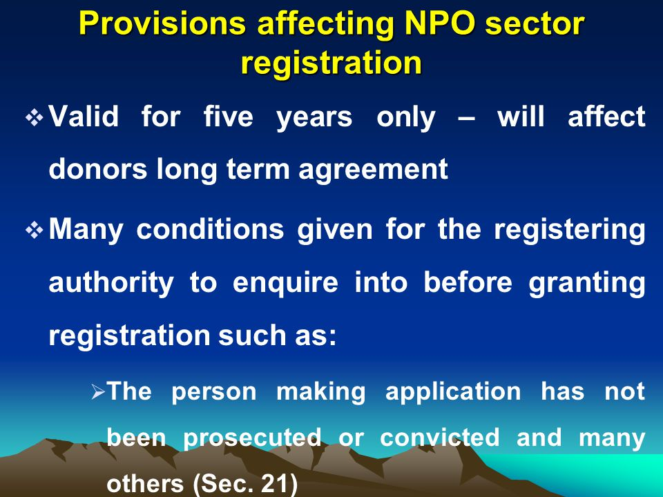 Provisions affecting NPO sector registration  Valid for five years only – will affect donors long term agreement  Many conditions given for the regi