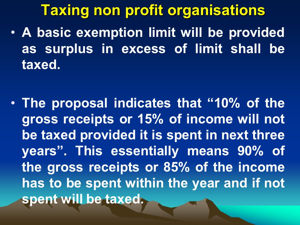 Taxing non profit organisations Taxing non profit organisations A basic exemption limit will be provided as surplus in excess of limit shall be taxed.