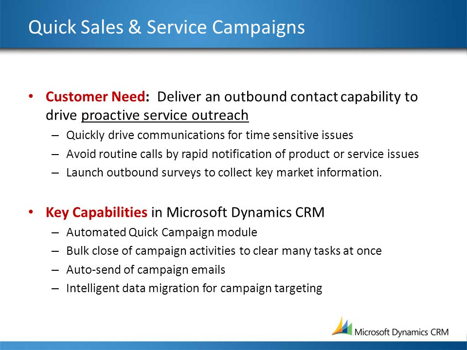 Quick Sales & Service Campaigns Customer Need: Deliver an outbound contact capability to drive proactive service outreach – Quickly drive communicatio