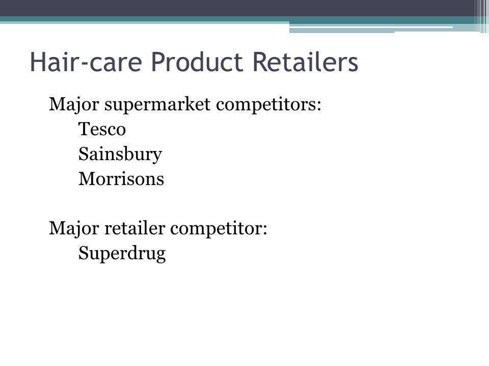 Hair-care Product Retailers Major supermarket competitors: Tesco Sainsbury Morrisons Major retailer competitor: Superdrug