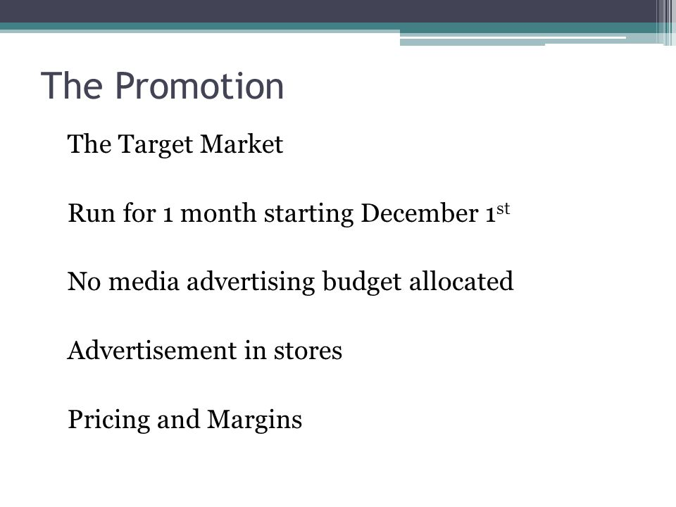 The Promotion The Target Market Run for 1 month starting December 1 st No media advertising budget allocated Advertisement in stores Pricing and Margins