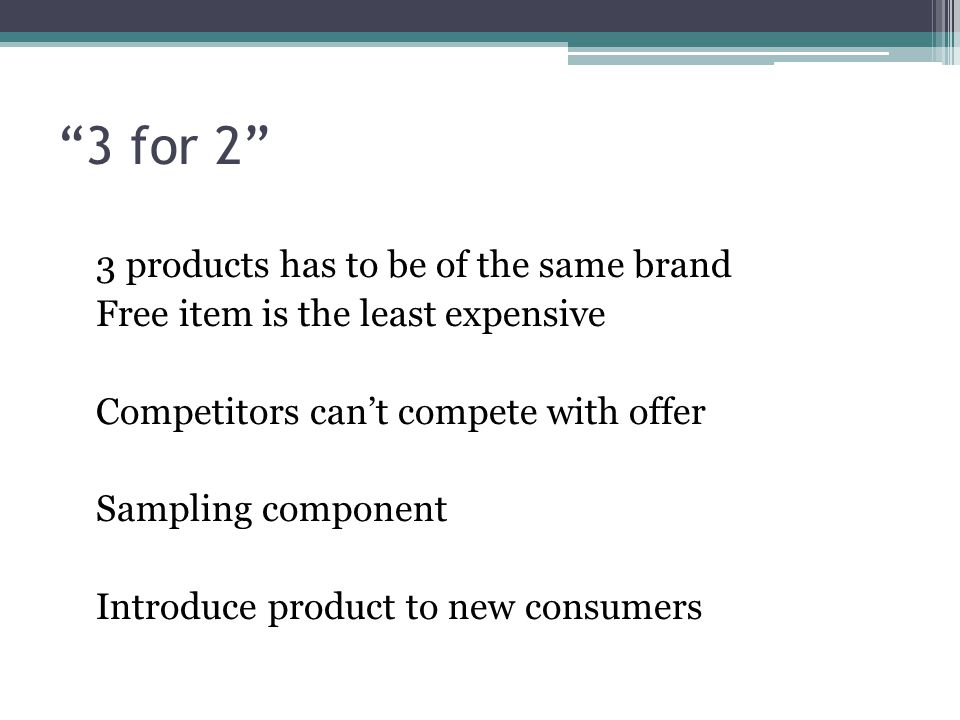 3 for 2 3 products has to be of the same brand Free item is the least expensive Competitors can't compete with offer Sampling component Introduce product to new consumers