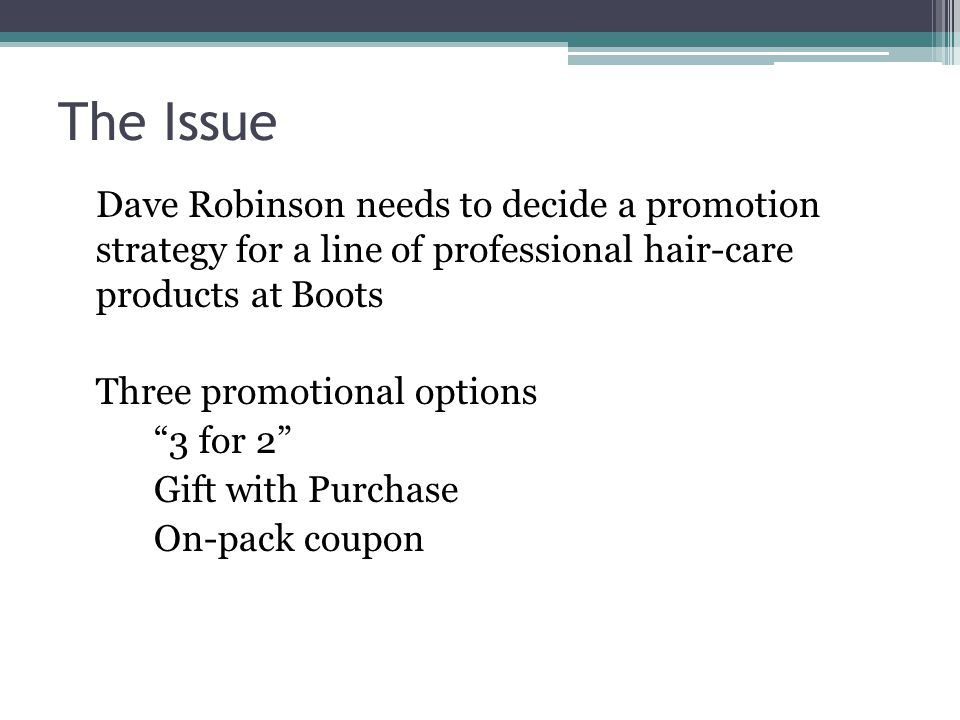 The Issue Dave Robinson needs to decide a promotion strategy for a line of professional hair-care products at Boots Three promotional options 3 for 2 Gift with Purchase On-pack coupon