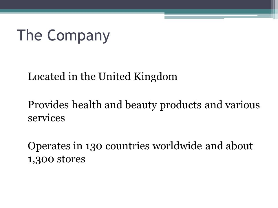 The Company Located in the United Kingdom Provides health and beauty products and various services Operates in 130 countries worldwide and about 1,300 stores