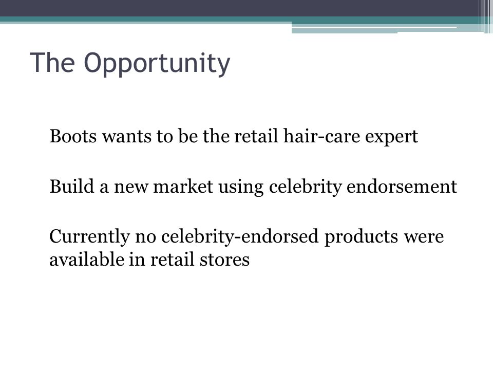 The Opportunity Boots wants to be the retail hair-care expert Build a new market using celebrity endorsement Currently no celebrity-endorsed products were available in retail stores
