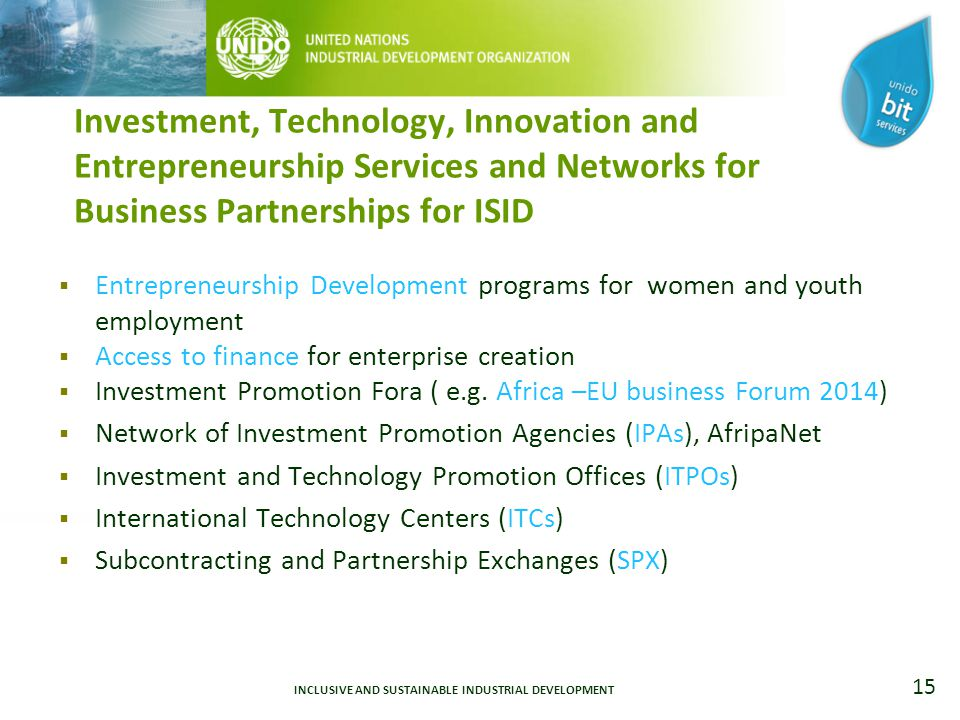 15 Investment, Technology, Innovation and Entrepreneurship Services and Networks for Business Partnerships for ISID  Entrepreneurship Development programs for women and youth employment  Access to finance for enterprise creation  Investment Promotion Fora ( e.g.