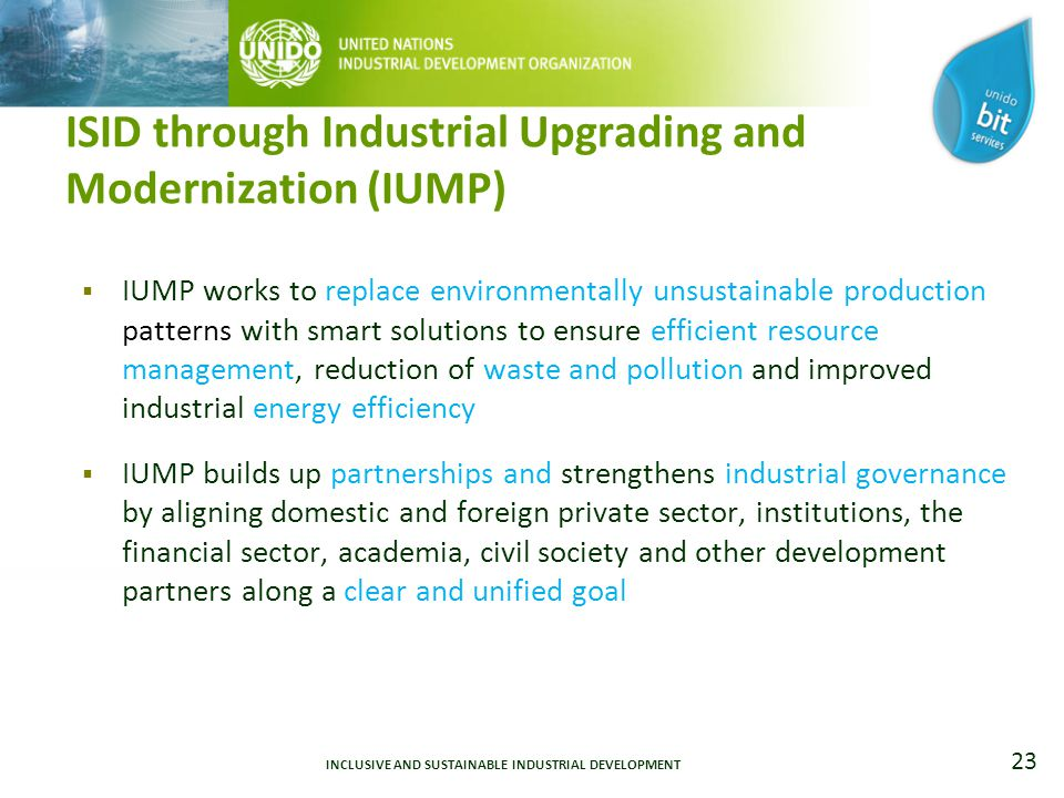 23 ISID through Industrial Upgrading and Modernization (IUMP)  IUMP works to replace environmentally unsustainable production patterns with smart solutions to ensure efficient resource management, reduction of waste and pollution and improved industrial energy efficiency  IUMP builds up partnerships and strengthens industrial governance by aligning domestic and foreign private sector, institutions, the financial sector, academia, civil society and other development partners along a clear and unified goal INCLUSIVE AND SUSTAINABLE INDUSTRIAL DEVELOPMENT