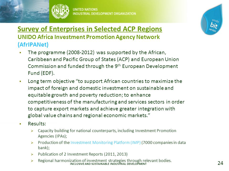 24 Survey of Enterprises in Selected ACP Regions UNIDO Africa Investment Promotion Agency Network (AfrIPANet)  The programme ( ) was supported by the African, Caribbean and Pacific Group of States (ACP) and European Union Commission and funded through the 9 th European Development Fund (EDF).