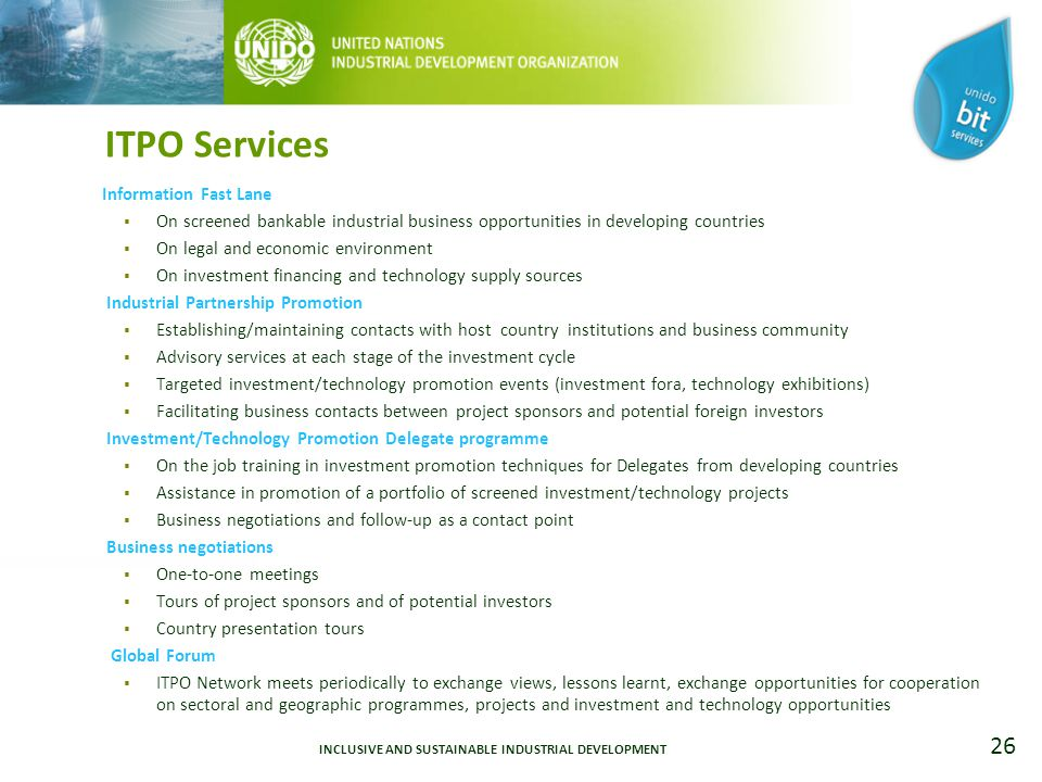 26 ITPO Services Information Fast Lane  On screened bankable industrial business opportunities in developing countries  On legal and economic environment  On investment financing and technology supply sources Industrial Partnership Promotion  Establishing/maintaining contacts with host country institutions and business community  Advisory services at each stage of the investment cycle  Targeted investment/technology promotion events (investment fora, technology exhibitions)  Facilitating business contacts between project sponsors and potential foreign investors Investment/Technology Promotion Delegate programme  On the job training in investment promotion techniques for Delegates from developing countries  Assistance in promotion of a portfolio of screened investment/technology projects  Business negotiations and follow-up as a contact point Business negotiations  One-to-one meetings  Tours of project sponsors and of potential investors  Country presentation tours Global Forum  ITPO Network meets periodically to exchange views, lessons learnt, exchange opportunities for cooperation on sectoral and geographic programmes, projects and investment and technology opportunities INCLUSIVE AND SUSTAINABLE INDUSTRIAL DEVELOPMENT