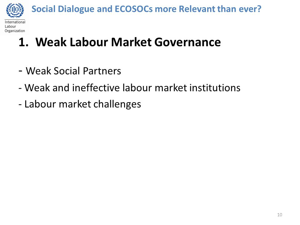 1.Weak Labour Market Governance - Weak Social Partners - Weak and ineffective labour market institutions - Labour market challenges 10 Social Dialogue and ECOSOCs more Relevant than ever