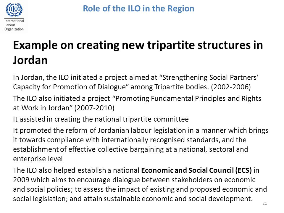 Example on creating new tripartite structures in Jordan In Jordan, the ILO initiated a project aimed at Strengthening Social Partners' Capacity for Promotion of Dialogue among Tripartite bodies.