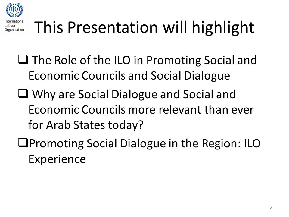 This Presentation will highlight  The Role of the ILO in Promoting Social and Economic Councils and Social Dialogue  Why are Social Dialogue and Social and Economic Councils more relevant than ever for Arab States today.