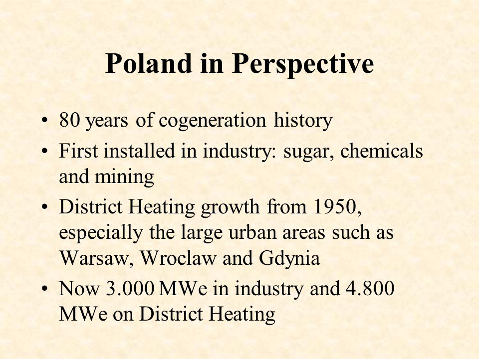 Poland in Perspective 80 years of cogeneration history First installed in industry: sugar, chemicals and mining District Heating growth from 1950, especially the large urban areas such as Warsaw, Wroclaw and Gdynia Now 3.000 MWe in industry and 4.800 MWe on District Heating