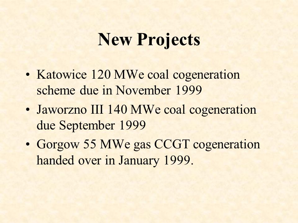 New Projects Katowice 120 MWe coal cogeneration scheme due in November 1999 Jaworzno III 140 MWe coal cogeneration due September 1999 Gorgow 55 MWe gas CCGT cogeneration handed over in January 1999.