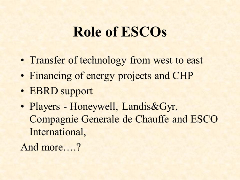 Role of ESCOs Transfer of technology from west to east Financing of energy projects and CHP EBRD support Players - Honeywell, Landis&Gyr, Compagnie Generale de Chauffe and ESCO International, And more….