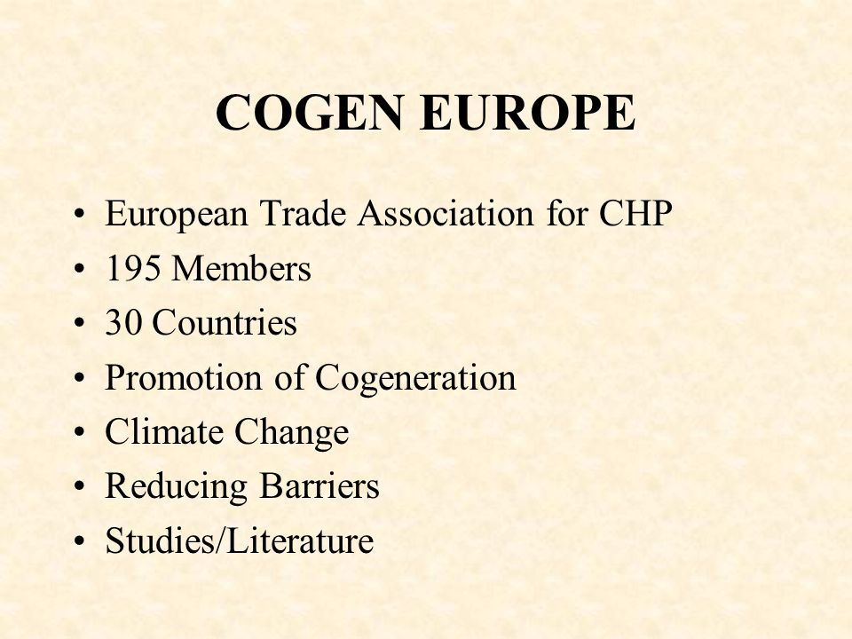 COGEN EUROPE European Trade Association for CHP 195 Members 30 Countries Promotion of Cogeneration Climate Change Reducing Barriers Studies/Literature