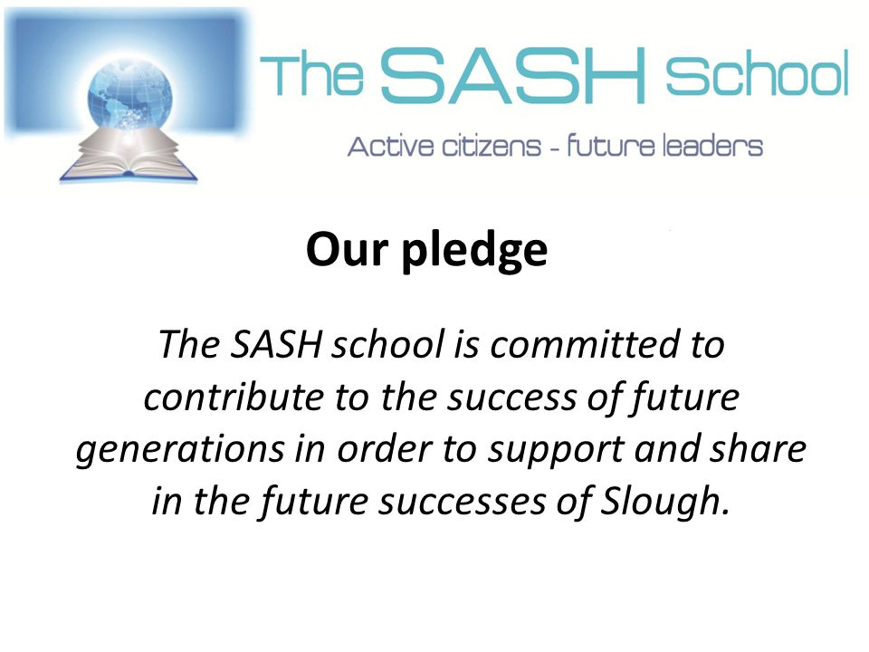 Our pledge The SASH school is committed to contribute to the success of future generations in order to support and share in the future successes of Slough.