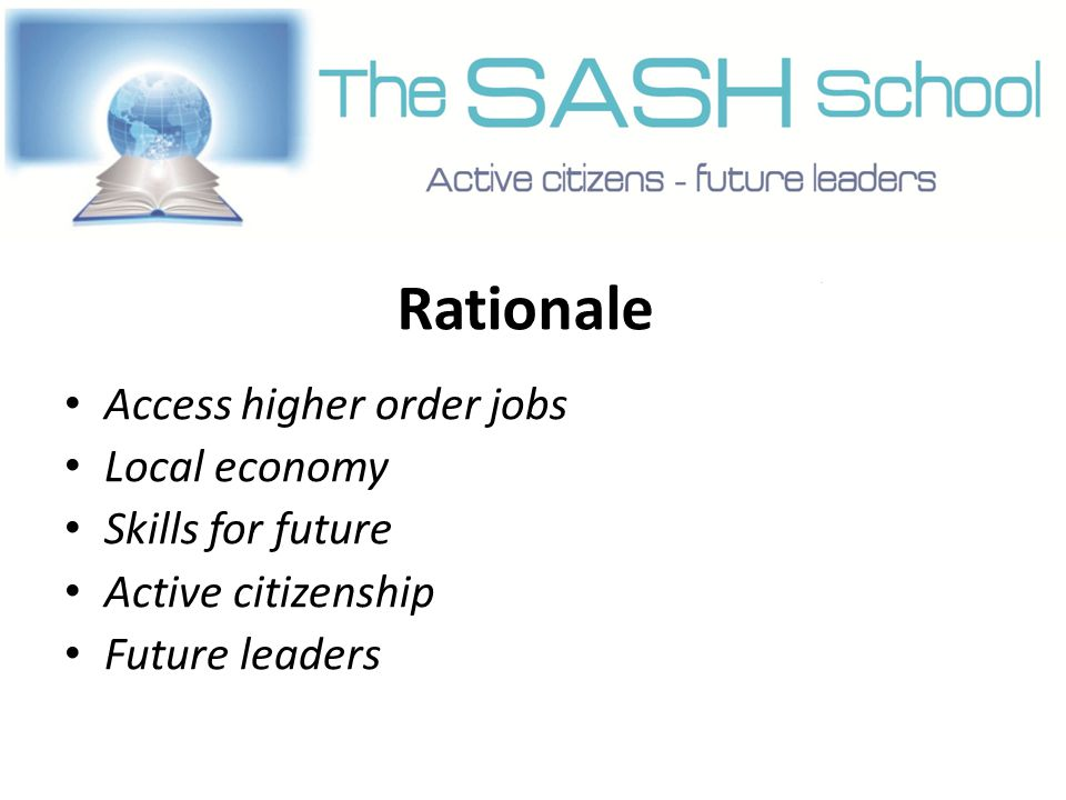 Rationale Access higher order jobs Local economy Skills for future Active citizenship Future leaders