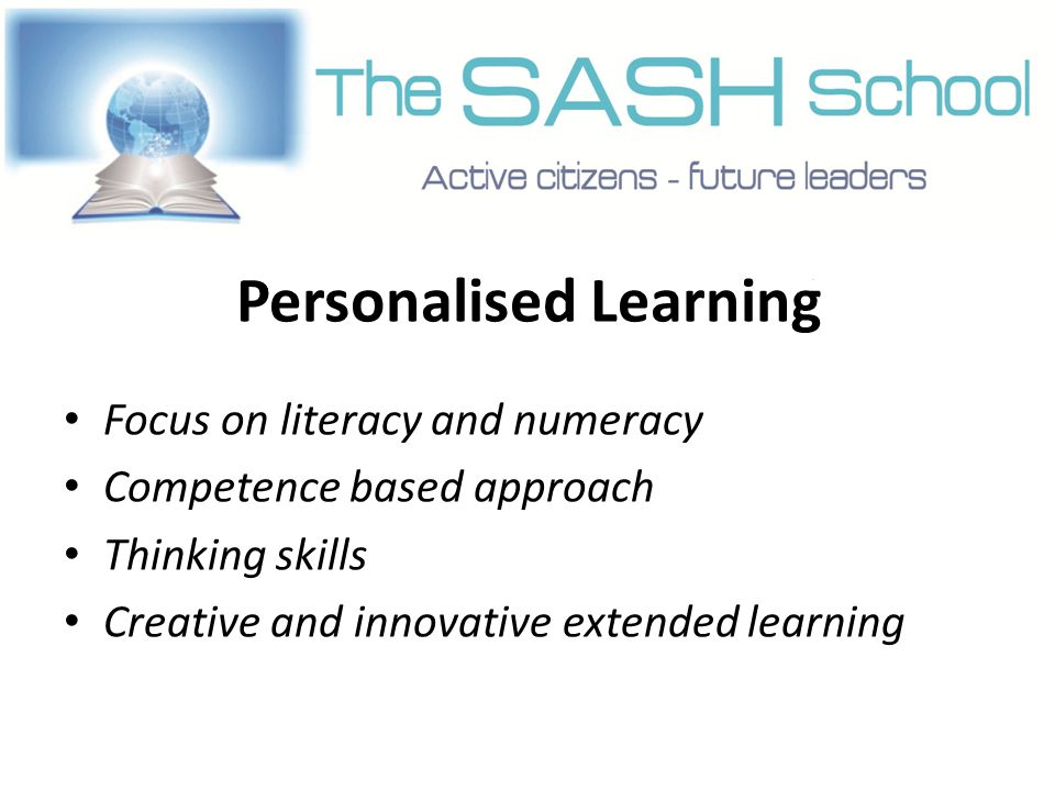 Personalised Learning Focus on literacy and numeracy Competence based approach Thinking skills Creative and innovative extended learning