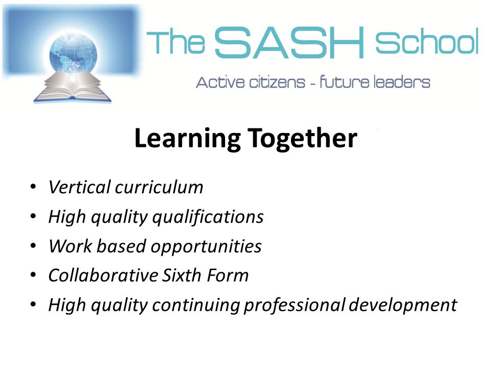 Learning Together Vertical curriculum High quality qualifications Work based opportunities Collaborative Sixth Form High quality continuing professional development