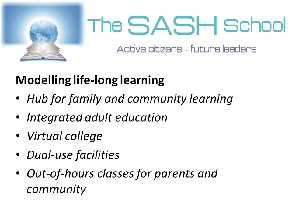 Modelling life-long learning Hub for family and community learning Integrated adult education Virtual college Dual-use facilities Out-of-hours classes for parents and community