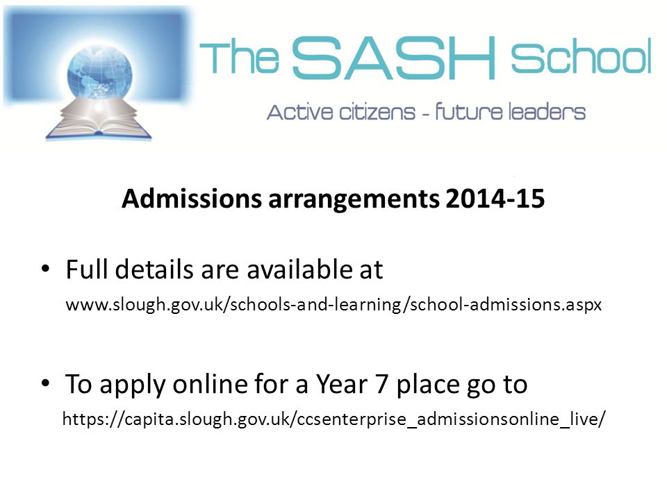 Admissions arrangements 2014-15 Full details are available at www.slough.gov.uk/schools-and-learning/school-admissions.aspx To apply online for a Year 7 place go to https://capita.slough.gov.uk/ccsenterprise_admissionsonline_live/