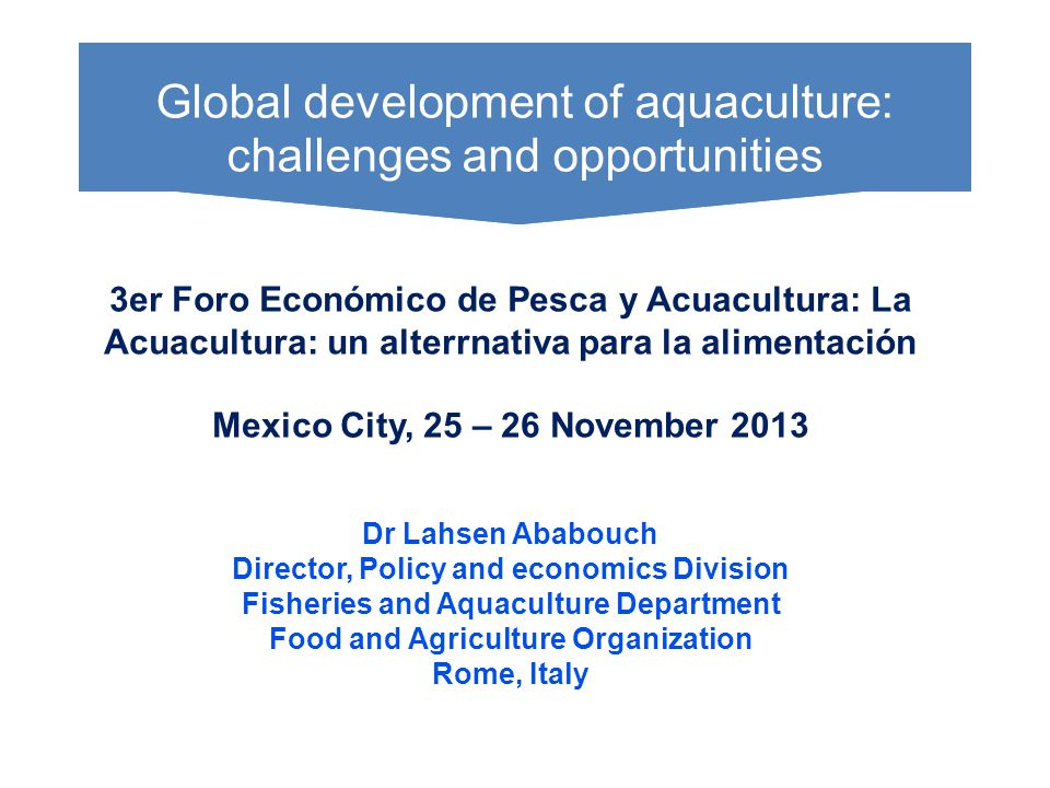 3er Foro Económico de Pesca y Acuacultura: La Acuacultura: un alterrnativa para la alimentación Mexico City, 25 – 26 November 2013 Dr Lahsen Ababouch Director, Policy and economics Division Fisheries and Aquaculture Department Food and Agriculture Organization Rome, Italy WHERE DOES THE MONEY COME FROM.