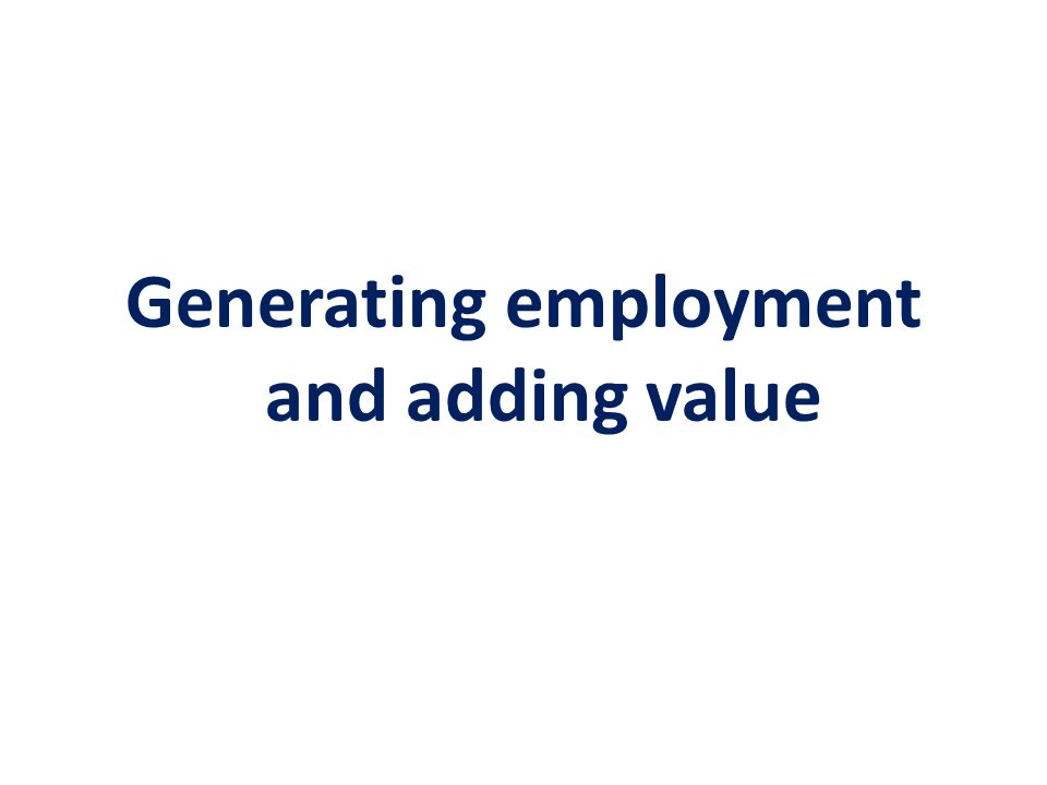 Generating employment and adding value