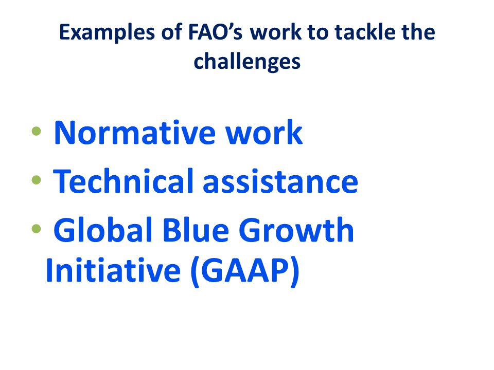 Examples of FAO's work to tackle the challenges Normative work Technical assistance Global Blue Growth Initiative (GAAP)