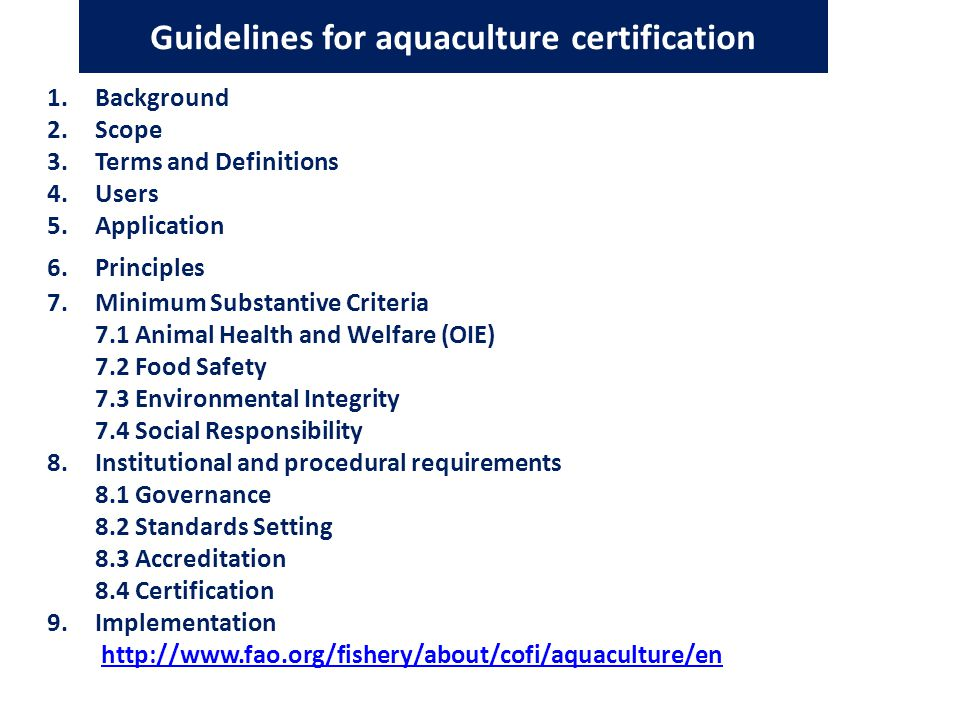 Guidelines for aquaculture certification 1.Background 2.Scope 3.Terms and Definitions 4.Users 5.Application 6.Principles 7.Minimum Substantive Criteria 7.1 Animal Health and Welfare (OIE) 7.2 Food Safety 7.3 Environmental Integrity 7.4 Social Responsibility 8.Institutional and procedural requirements 8.1 Governance 8.2 Standards Setting 8.3 Accreditation 8.4 Certification 9.Implementation