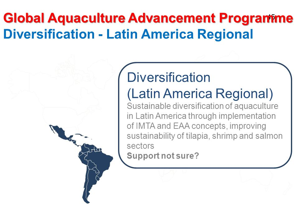 45 Global Aquaculture Advancement Programme Diversification - Latin America Regional Diversification (Latin America Regional) Sustainable diversification of aquaculture in Latin America through implementation of IMTA and EAA concepts, improving sustainability of tilapia, shrimp and salmon sectors Support not sure