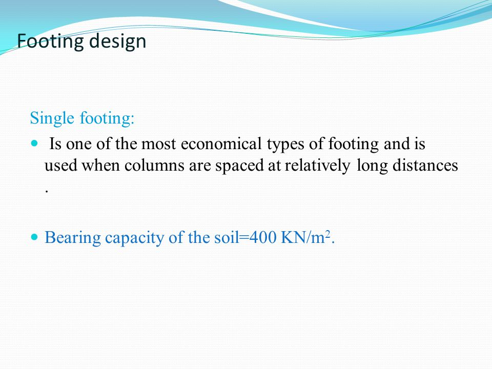 Footing design Single footing: Is one of the most economical types of footing and is used when columns are spaced at relatively long distances. Bearin