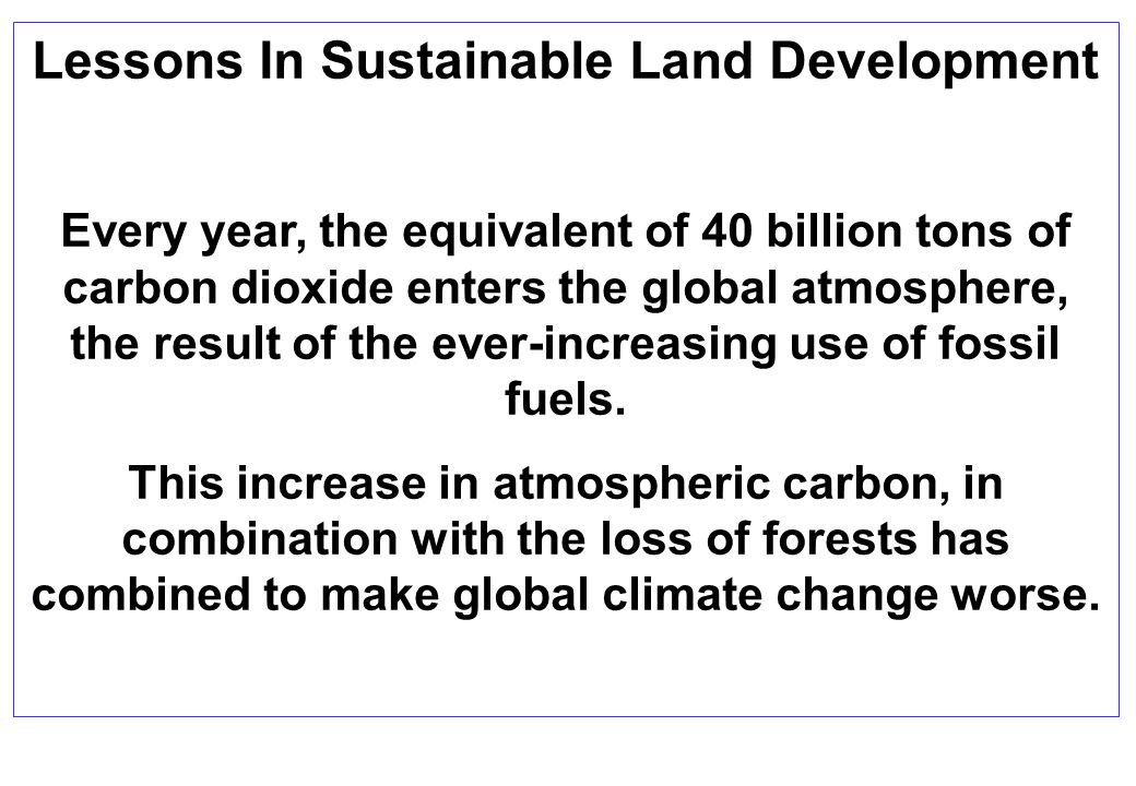 Lessons In Sustainable Land Development Every year, the equivalent of 40 billion tons of carbon dioxide enters the global atmosphere, the result of the ever-increasing use of fossil fuels.