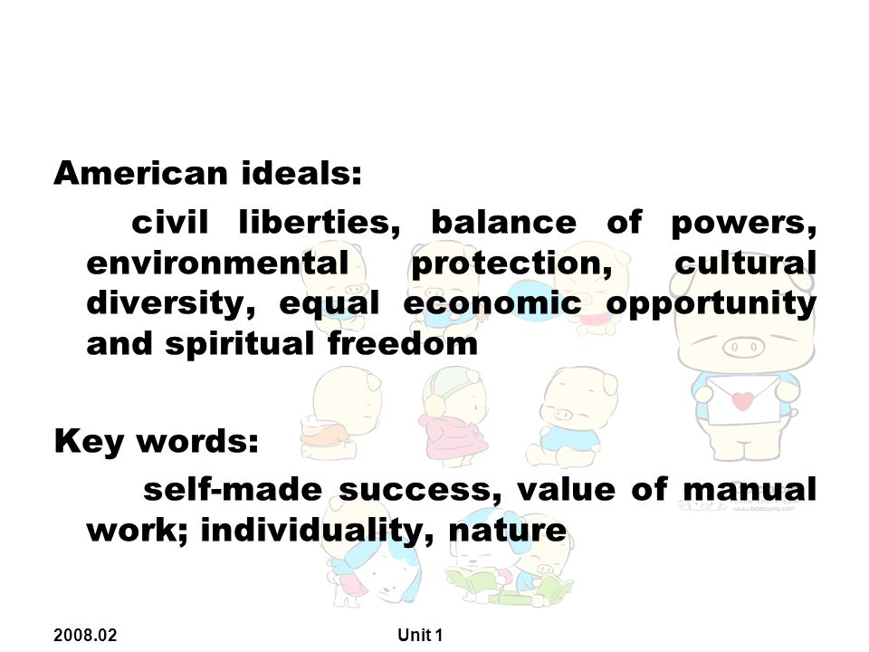2008.02 Unit 1 American ideals: civil liberties, balance of powers, environmental protection, cultural diversity, equal economic opportunity and spiritual freedom Key words: self-made success, value of manual work; individuality, nature