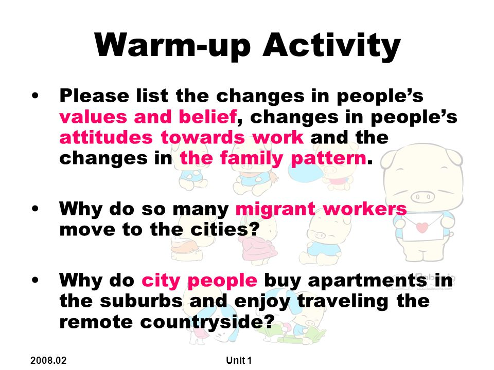 2008.02 Unit 1 Warm-up Activity Please list the changes in people's values and belief, changes in people's attitudes towards work and the changes in the family pattern.